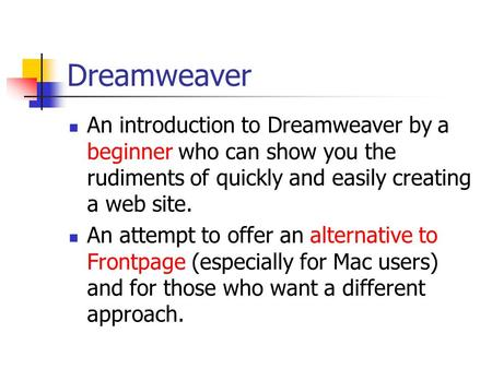 Dreamweaver An introduction to Dreamweaver by a beginner who can show you the rudiments of quickly and easily creating a web site. An attempt to offer.