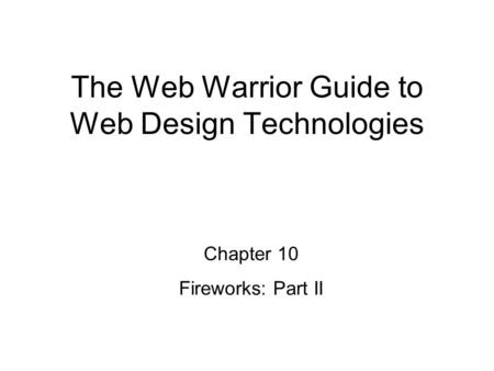 Chapter 10 Fireworks: Part II The Web Warrior Guide to Web Design Technologies.