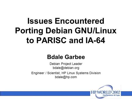 Issues Encountered Porting Debian GNU/Linux to PARISC and IA-64 Bdale Garbee Debian Project Leader Engineer / Scientist, HP Linux Systems.