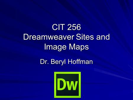 CIT 256 Dreamweaver Sites and Image Maps Dr. Beryl Hoffman.
