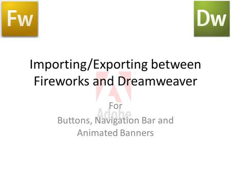 Importing/Exporting between Fireworks and Dreamweaver For Buttons, Navigation Bar and Animated Banners.