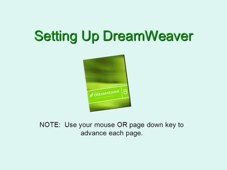 Setting Up DreamWeaver NOTE: Use your mouse OR page down key to advance each page.