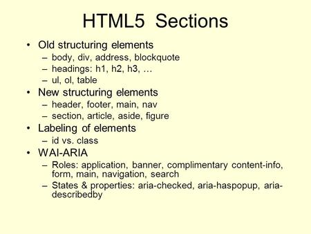 HTML5 Sections Old structuring elements –body, div, address, blockquote –headings: h1, h2, h3, … –ul, ol, table New structuring elements –header, footer,