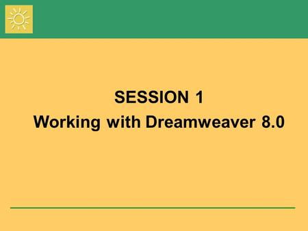 Session 1 SESSION 1 Working with Dreamweaver 8.0.
