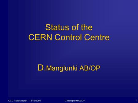 CCC status report 14/12/2004D.Manglunki AB/OP 1 Status of the CERN Control Centre D. Manglunki AB/OP.