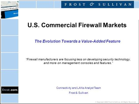 "© Copyright 2002 Frost & Sullivan. All Rights Reserved. U.S. Commercial Firewall Markets The Evolution Towards a Value-Added Feature ""Firewall manufacturers."