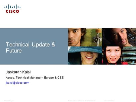 © 2009 Cisco Systems, Inc. All rights reserved.Cisco ConfidentialPresentation_ID 1 Technical Update & Future Jaskaran Kalsi Assoc. Technical Manager -
