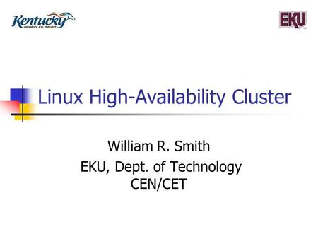 Linux High-Availability Cluster William R. Smith EKU, Dept. of Technology CEN/CET.