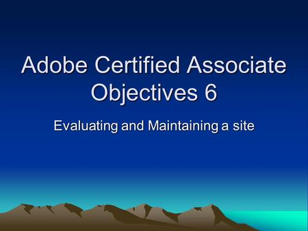 Adobe Certified Associate Objectives 6 Evaluating and Maintaining a site.