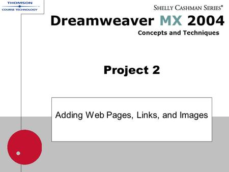 Project 2 Adding Web Pages, Links, and Images Dreamweaver MX 2004 Concepts and Techniques.