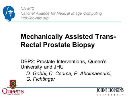 NA-MIC National Alliance for Medical Image Computing  Mechanically Assisted Trans- Rectal Prostate Biopsy DBP2: Prostate Interventions,
