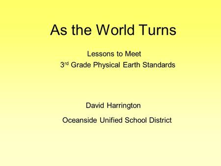 As the World Turns Oceanside Unified School District Lessons to Meet 3 rd Grade Physical Earth Standards David Harrington.