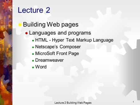 Lecture 2 Building Web Pages 1 Lecture 2  Building Web pages  Languages and programs  HTML - Hyper Text Markup Language  Netscape's Composer  MicroSoft.