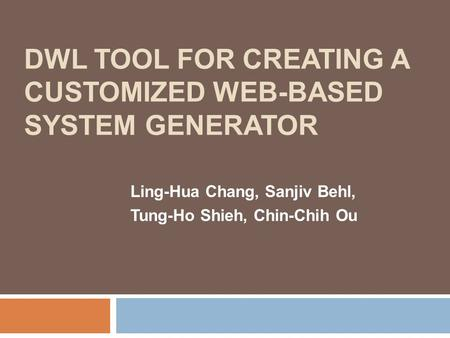 DWL TOOL FOR CREATING A CUSTOMIZED WEB-BASED SYSTEM GENERATOR Ling-Hua Chang, Sanjiv Behl, Tung-Ho Shieh, Chin-Chih Ou.