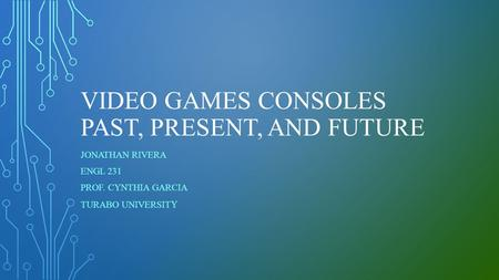 VIDEO GAMES CONSOLES PAST, PRESENT, AND FUTURE JONATHAN RIVERA ENGL 231 PROF. CYNTHIA GARCIA TURABO UNIVERSIT Y.