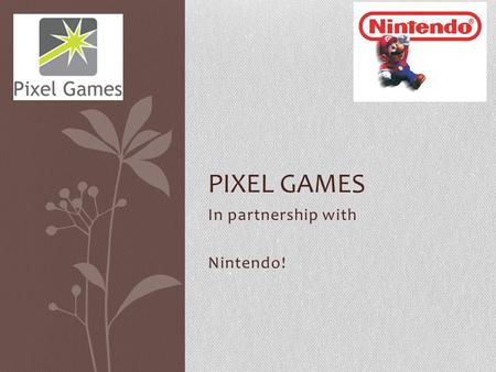 In partnership with Nintendo! PIXEL GAMES. Introduction Firstly Welcome, We have been working for the last 3 weeks to achieve a goal. That goal was to.