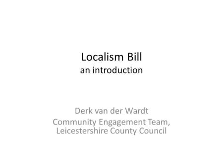 Localism Bill an introduction Derk van der Wardt Community Engagement Team, Leicestershire County Council.