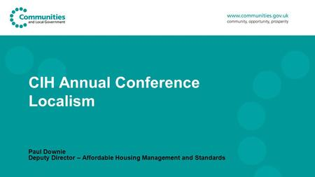 CIH Annual Conference Localism Paul Downie Deputy Director – Affordable Housing Management and Standards.