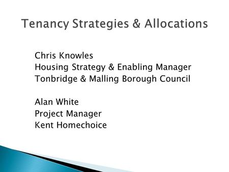 Chris Knowles Housing Strategy & Enabling Manager Tonbridge & Malling Borough Council Alan White Project Manager Kent Homechoice.