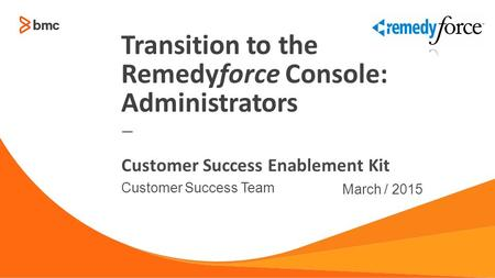 — Customer Success Team March / 2015 Customer Success Enablement Kit Transition to the Remedyforce Console: Administrators.