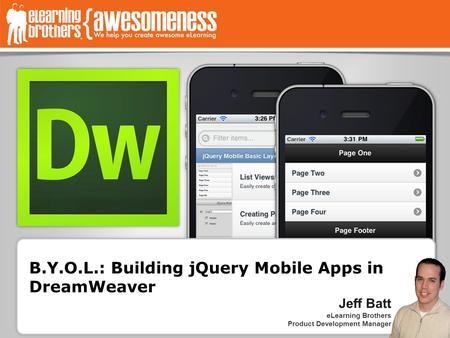B.Y.O.L.: Building jQuery Mobile Apps in DreamWeaver Jeff Batt eLearning Brothers Product Development Manager.