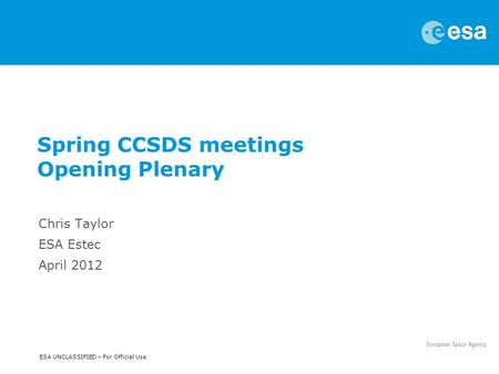 ESA UNCLASSIFIED – For Official Use Spring CCSDS meetings Opening Plenary Chris Taylor ESA Estec April 2012.