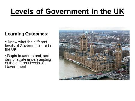 Levels <strong>of</strong> Government in the UK Learning Outcomes: Know what the different levels <strong>of</strong> Government are in the UK Begin to understand, <strong>and</strong> demonstrate understanding.