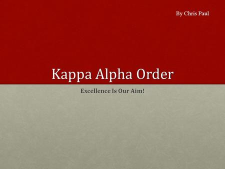 Kappa Alpha Order Excellence Is Our Aim! By Chris Paul.