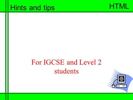 HTML 1 Joseph Cox HTML Hints and tips For IGCSE and Level 2 students.