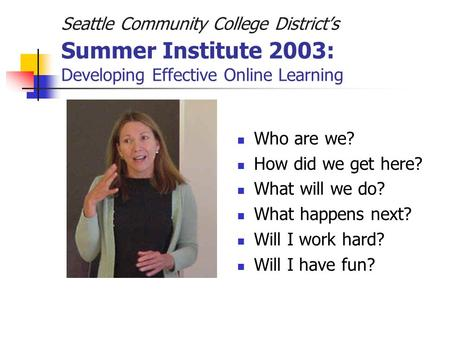 Seattle Community College District's Summer Institute 2003: Developing Effective Online Learning Who are we? How did we get here? What will we do? What.