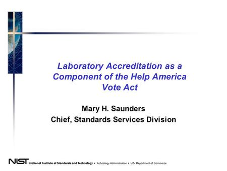 Laboratory Accreditation as a Component of the Help America Vote Act Mary H. Saunders Chief, Standards Services Division.
