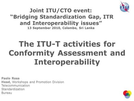 The ITU-T activities for Conformity Assessment and Interoperability Paolo Rosa Workshops and Promotion Division Head, Workshops and Promotion DivisionTelecommunicationStandardizationBureau.