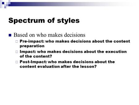 Spectrum of styles Based on who makes decisions  Pre-impact: who makes decisions about the content preparation  Impact: who makes decisions about the.