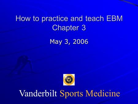 Vanderbilt Sports Medicine How to practice and teach EBM Chapter 3 May 3, 2006.
