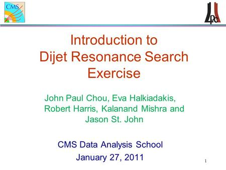 1 Introduction to Dijet Resonance Search Exercise John Paul Chou, Eva Halkiadakis, Robert Harris, Kalanand Mishra and Jason St. John CMS Data Analysis.