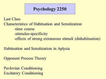 Psychology 2250 Last Class Characteristics of Habituation and Sensitization -time course -stimulus-specificity -effects of strong extraneous stimuli (dishabituation)