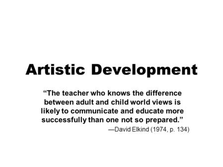 "Artistic Development ""The teacher who knows the difference between adult and child world views is likely to communicate and educate more successfully than."
