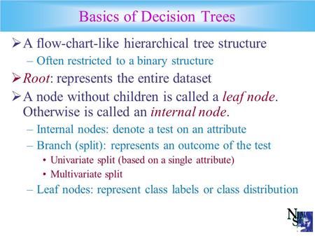 Basics of Decision Trees  A flow-chart-like hierarchical tree structure –Often restricted to a binary structure  Root: represents the entire dataset.