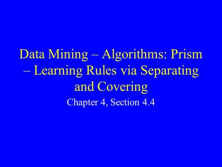 Data Mining – Algorithms: Prism – Learning Rules via Separating and Covering Chapter 4, Section 4.4.