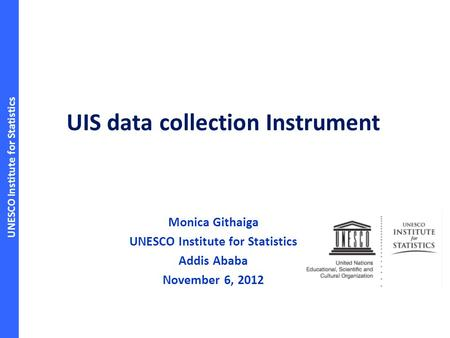 UNESCO Institute for Statistics UIS data collection Instrument Monica Githaiga UNESCO Institute for Statistics Addis Ababa November 6, 2012.