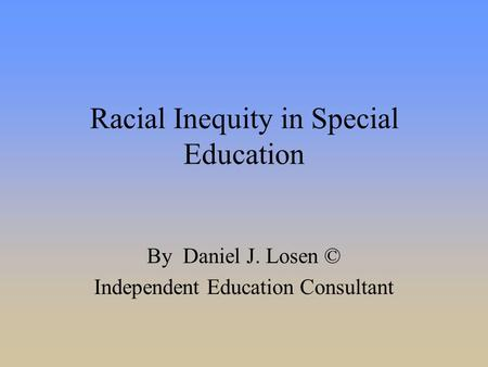 Racial Inequity in Special Education By Daniel J. Losen © Independent Education Consultant.
