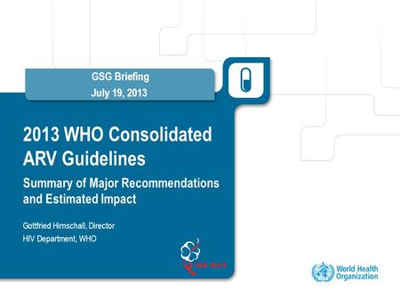 2013 WHO Consolidated ARV Guidelines Summary of Major Recommendations and Estimated Impact GSG Briefing July 19, 2013 Gottfried Hirnschall, Director HIV.
