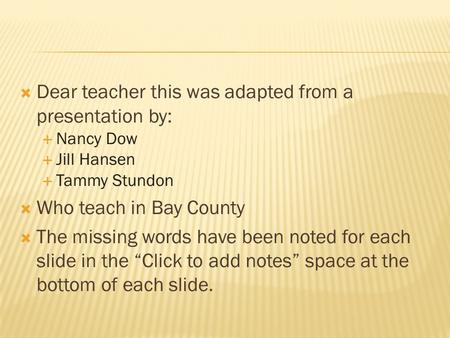  Dear teacher this was adapted from a presentation by:  Nancy Dow  Jill Hansen  Tammy Stundon  Who teach in Bay County  The missing words have been.