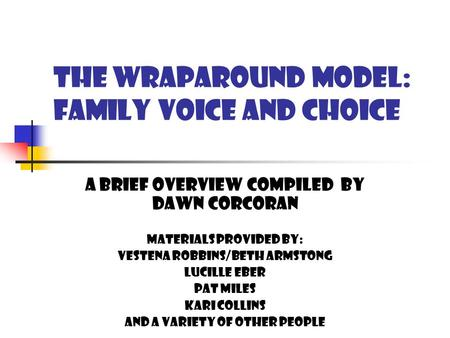 THE WRAPAROUND MODEL: family voice and choice A BRIEF OVERVIEW COMPILED BY DAWN CORCORAN MATERIALS PROVIDED BY: VESTENA ROBBINS/BETH ARMSTONG LUCILLE.