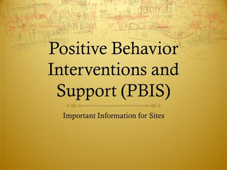 Positive Behavior Interventions and Support (PBIS) Important Information for Sites.