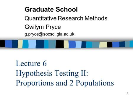 1 Lecture 6 Hypothesis Testing II: Proportions and 2 Populations Graduate School Quantitative Research Methods Gwilym Pryce