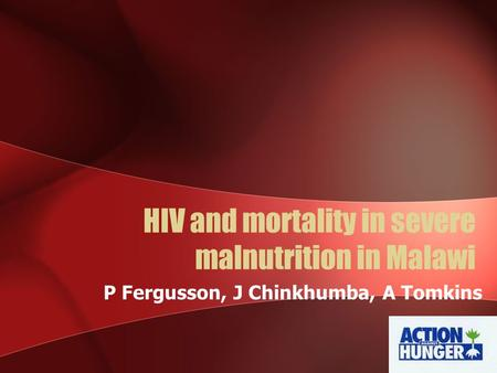 HIV and mortality in severe malnutrition in Malawi P Fergusson, J Chinkhumba, A Tomkins.
