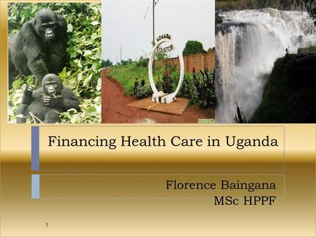 Financing Health Care in Uganda Florence Baingana MSc HPPF 1.