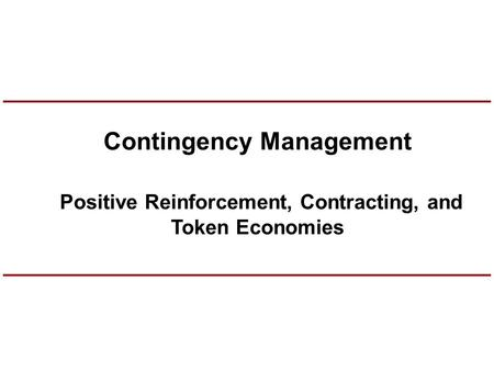 Contingency Management Positive Reinforcement, Contracting, and Token Economies.