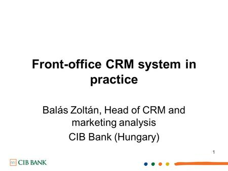 1 Front-office CRM system in practice Balás Zoltán, Head of CRM and marketing analysis CIB Bank (Hungary)